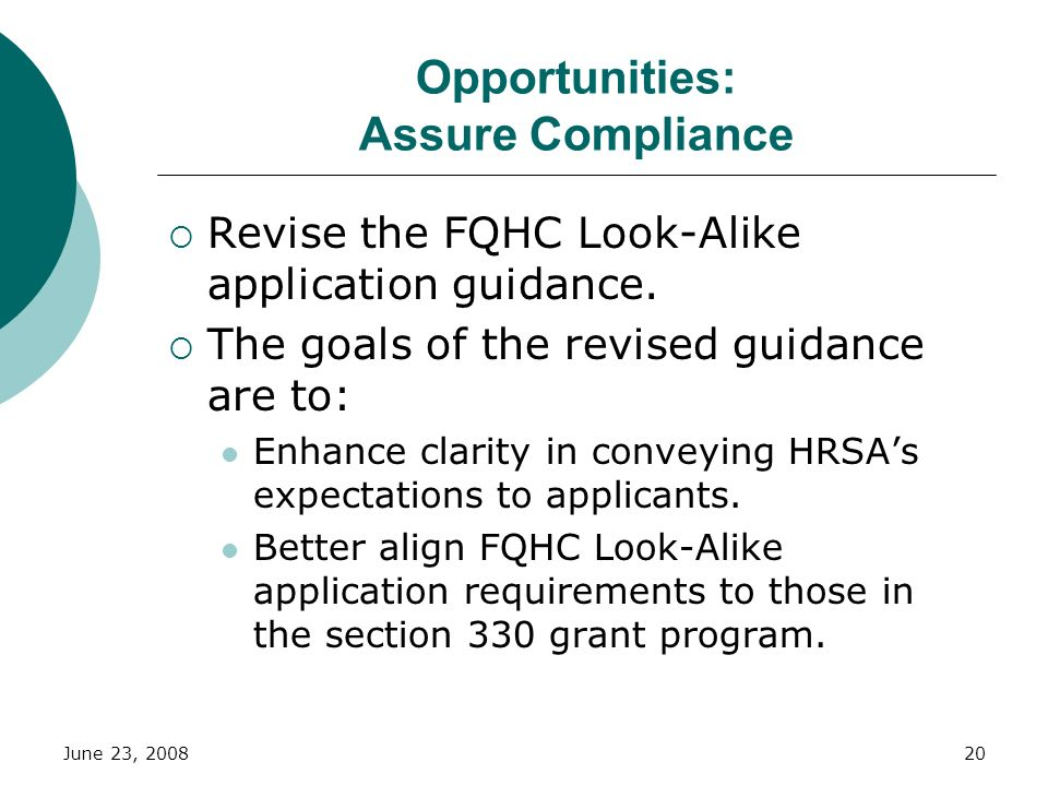 June 23, 200820 Opportunities: Assure Compliance Revise the FQHC Look-Alike application guidance. The goals of the revised guidance are to: Enhance cl