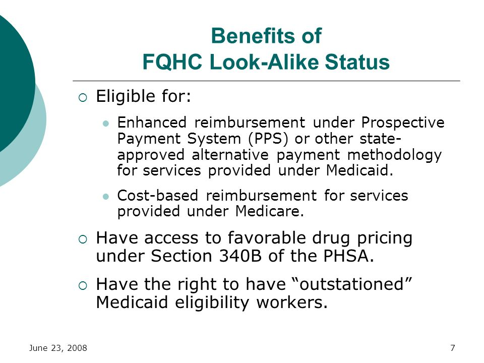 June 23, 20087 Benefits of FQHC Look-Alike Status Eligible for: Enhanced reimbursement under Prospective Payment System (PPS) or other state- approved