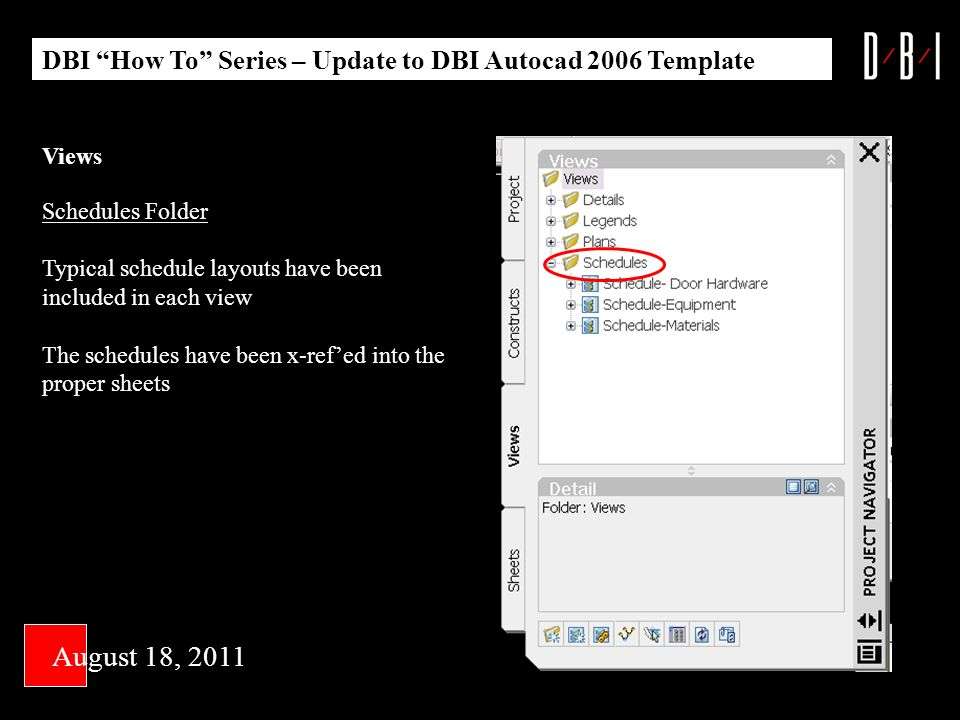Views Schedules Folder Typical schedule layouts have been included in each view The schedules have been x-refed into the proper sheets DBI How To Series – Update to DBI Autocad 2006 Template August 18, 2011