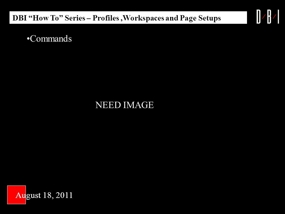 DBI How To Series – Profiles,Workspaces and Page Setups Commands August 18, 2011 NEED IMAGE