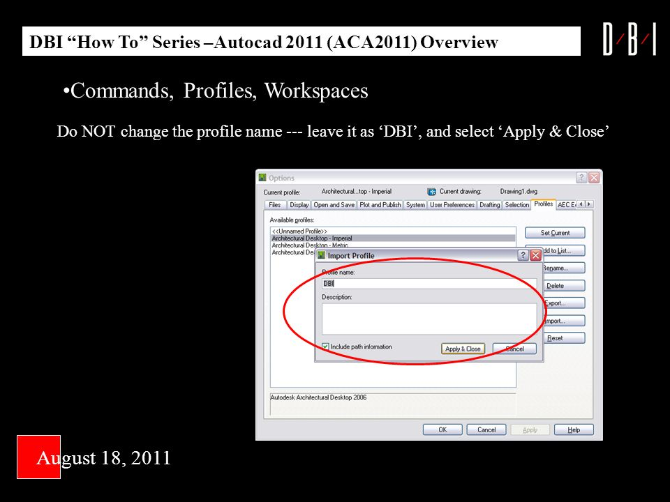DBI How To Series –Autocad 2011 (ACA2011) Overview August 18, 2011 Do NOT change the profile name --- leave it as DBI, and select Apply & Close Commands, Profiles, Workspaces