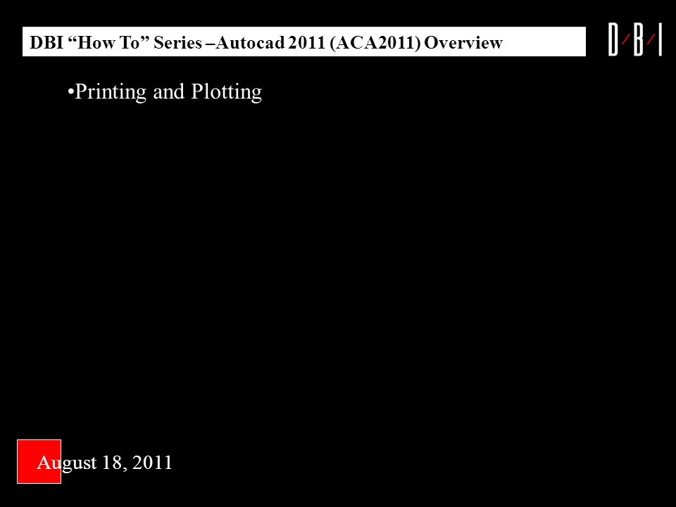 DBI How To Series –Autocad 2011 (ACA2011) Overview Printing and Plotting August 18, 2011