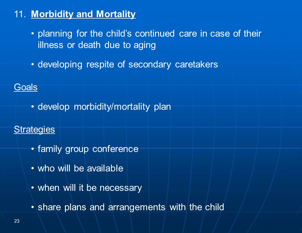 23 11.Morbidity and Mortality planning for the childs continued care in case of their illness or death due to aging developing respite of secondary ca