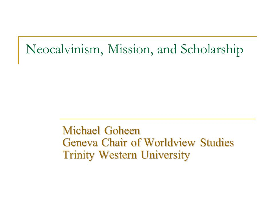 Neocalvinism, Mission, and Scholarship Michael Goheen Geneva Chair of Worldview Studies Trinity Western University