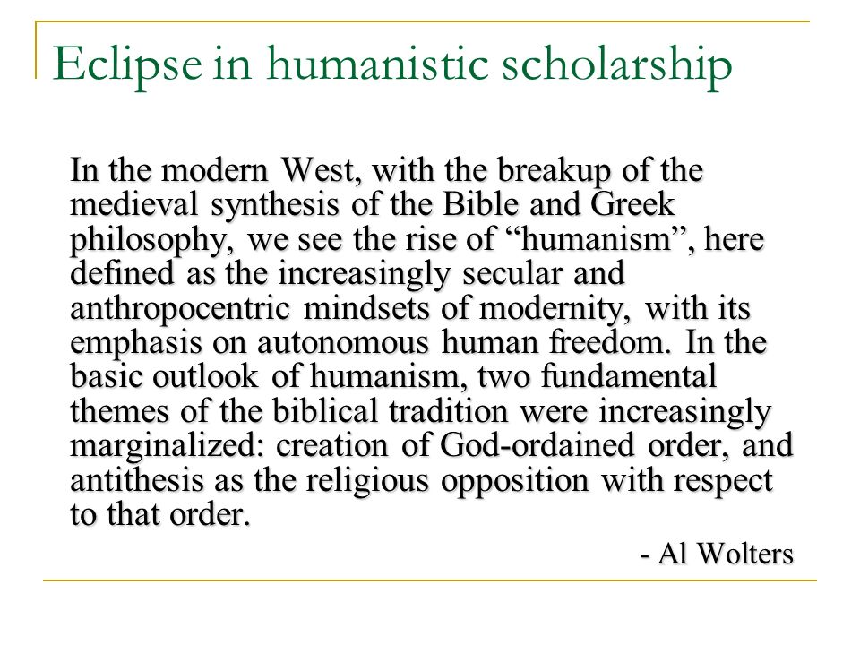 Eclipse in humanistic scholarship In the modern West, with the breakup of the medieval synthesis of the Bible and Greek philosophy, we see the rise of humanism, here defined as the increasingly secular and anthropocentric mindsets of modernity, with its emphasis on autonomous human freedom.