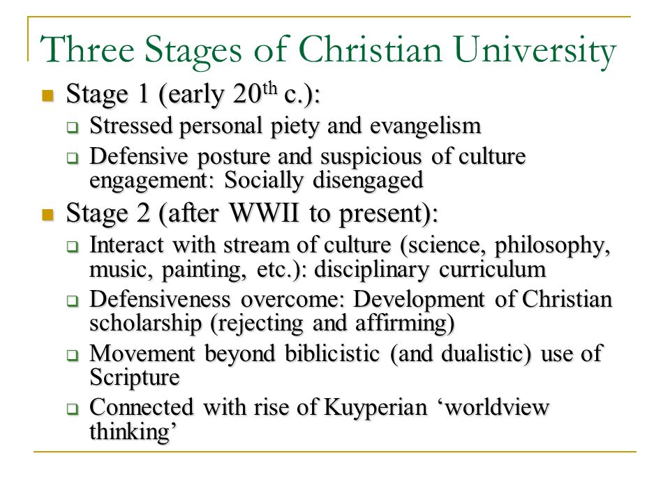 Three Stages of Christian University Stage 1 (early 20 th c.): Stage 1 (early 20 th c.): Stressed personal piety and evangelism Stressed personal piety and evangelism Defensive posture and suspicious of culture engagement: Socially disengaged Defensive posture and suspicious of culture engagement: Socially disengaged Stage 2 (after WWII to present): Stage 2 (after WWII to present): Interact with stream of culture (science, philosophy, music, painting, etc.): disciplinary curriculum Interact with stream of culture (science, philosophy, music, painting, etc.): disciplinary curriculum Defensiveness overcome: Development of Christian scholarship (rejecting and affirming) Defensiveness overcome: Development of Christian scholarship (rejecting and affirming) Movement beyond biblicistic (and dualistic) use of Scripture Movement beyond biblicistic (and dualistic) use of Scripture Connected with rise of Kuyperian worldview thinking Connected with rise of Kuyperian worldview thinking