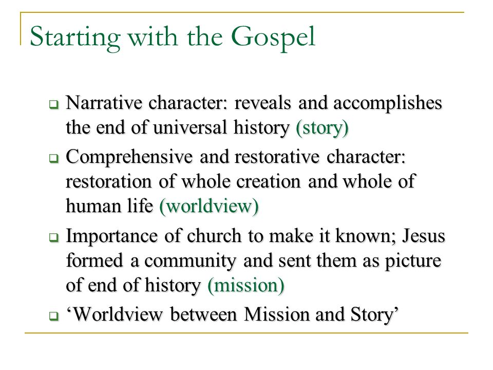 Starting with the Gospel Narrative character: reveals and accomplishes the end of universal history (story) Narrative character: reveals and accomplishes the end of universal history (story) Comprehensive and restorative character: restoration of whole creation and whole of human life (worldview) Comprehensive and restorative character: restoration of whole creation and whole of human life (worldview) Importance of church to make it known; Jesus formed a community and sent them as picture of end of history (mission) Importance of church to make it known; Jesus formed a community and sent them as picture of end of history (mission) Worldview between Mission and Story Worldview between Mission and Story