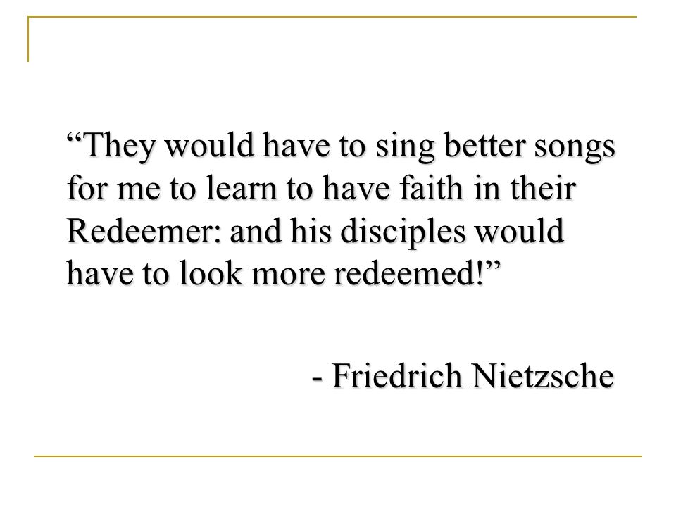 They would have to sing better songs for me to learn to have faith in their Redeemer: and his disciples would have to look more redeemed.