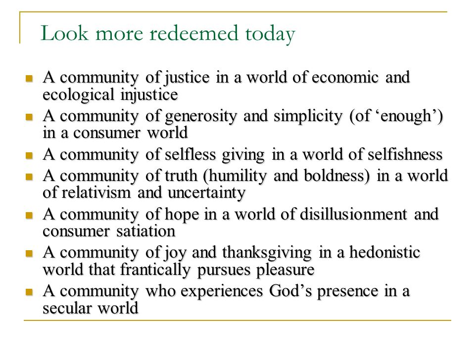 Look more redeemed today A community of justice in a world of economic and ecological injustice A community of justice in a world of economic and ecological injustice A community of generosity and simplicity (of enough) in a consumer world A community of generosity and simplicity (of enough) in a consumer world A community of selfless giving in a world of selfishness A community of selfless giving in a world of selfishness A community of truth (humility and boldness) in a world of relativism and uncertainty A community of truth (humility and boldness) in a world of relativism and uncertainty A community of hope in a world of disillusionment and consumer satiation A community of hope in a world of disillusionment and consumer satiation A community of joy and thanksgiving in a hedonistic world that frantically pursues pleasure A community of joy and thanksgiving in a hedonistic world that frantically pursues pleasure A community who experiences Gods presence in a secular world A community who experiences Gods presence in a secular world