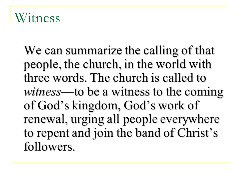 Witness We can summarize the calling of that people, the church, in the world with three words.