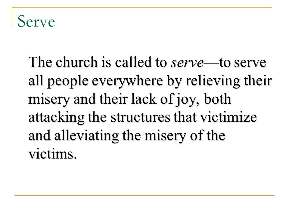Serve The church is called to serveto serve all people everywhere by relieving their misery and their lack of joy, both attacking the structures that victimize and alleviating the misery of the victims.