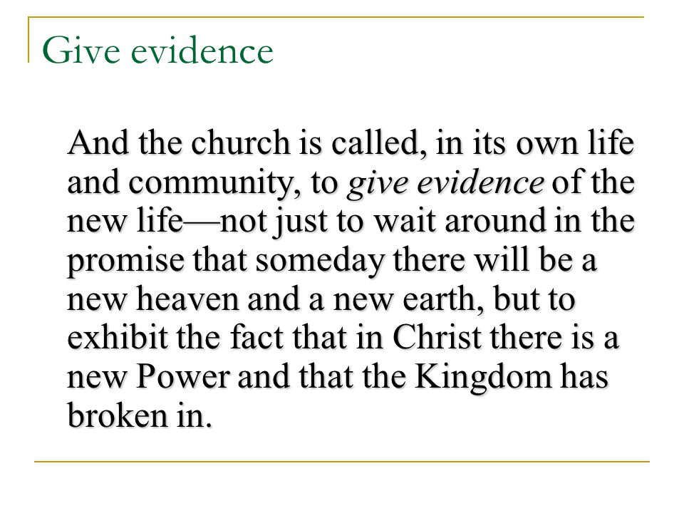 Give evidence And the church is called, in its own life and community, to give evidence of the new lifenot just to wait around in the promise that someday there will be a new heaven and a new earth, but to exhibit the fact that in Christ there is a new Power and that the Kingdom has broken in.