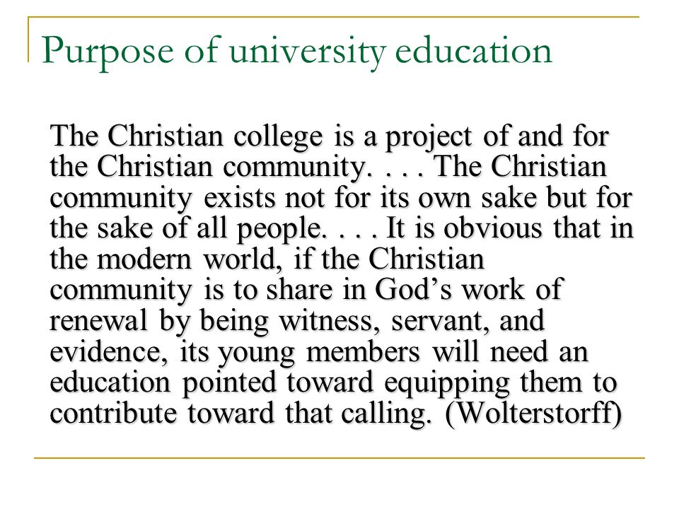 Purpose of university education The Christian college is a project of and for the Christian community....