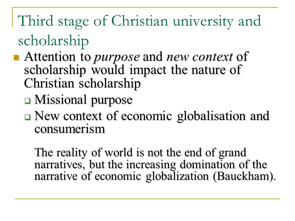 Third stage of Christian university and scholarship Attention to purpose and new context of scholarship would impact the nature of Christian scholarship Attention to purpose and new context of scholarship would impact the nature of Christian scholarship Missional purpose Missional purpose New context of economic globalisation and consumerism New context of economic globalisation and consumerism The reality of world is not the end of grand narratives, but the increasing domination of the narrative of economic globalization (Bauckham).