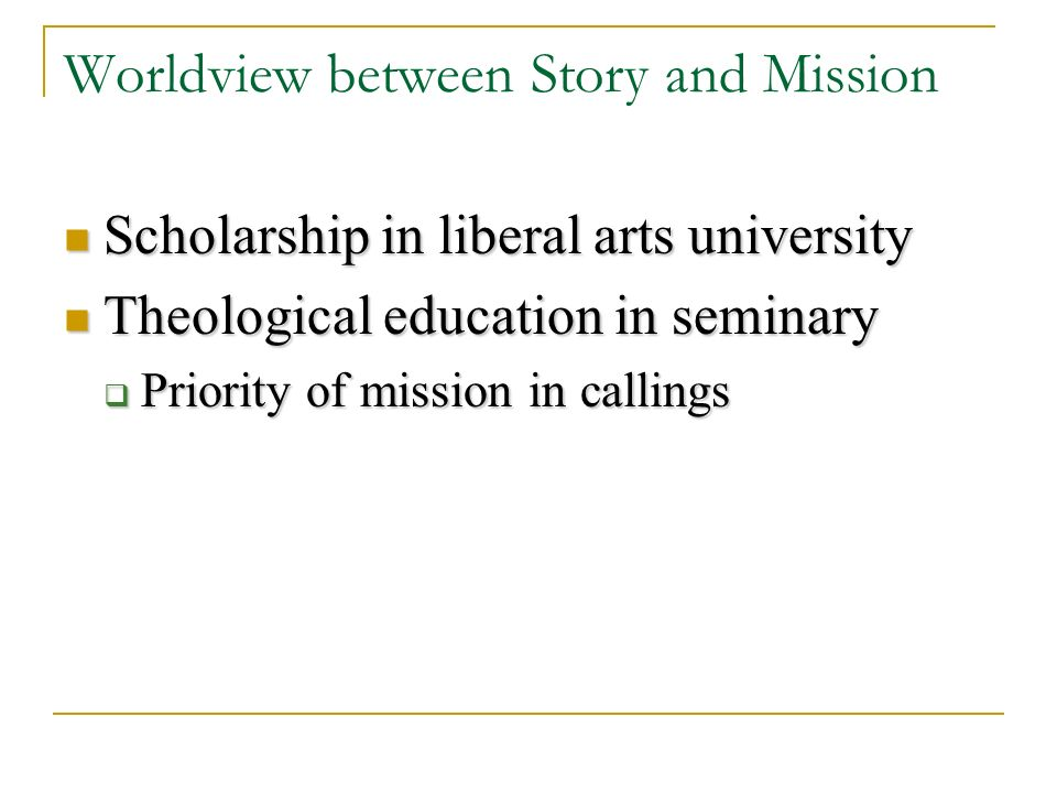 Worldview between Story and Mission Scholarship in liberal arts university Scholarship in liberal arts university Theological education in seminary Theological education in seminary Priority of mission in callings Priority of mission in callings