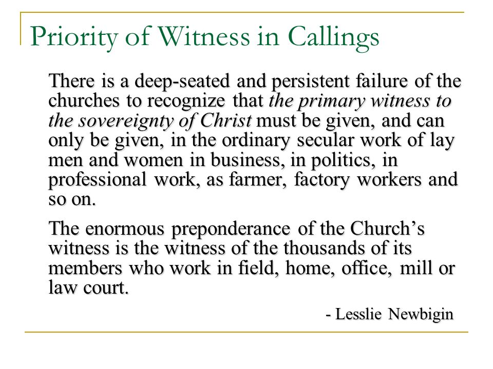 Priority of Witness in Callings There is a deep-seated and persistent failure of the churches to recognize that the primary witness to the sovereignty of Christ must be given, and can only be given, in the ordinary secular work of lay men and women in business, in politics, in professional work, as farmer, factory workers and so on.