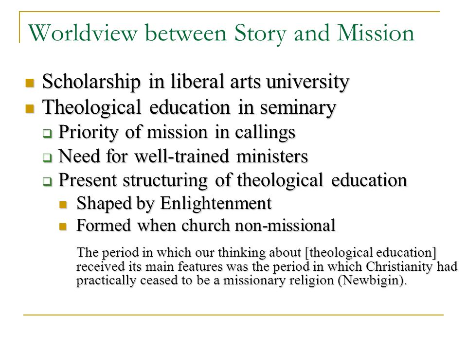 Worldview between Story and Mission Scholarship in liberal arts university Scholarship in liberal arts university Theological education in seminary Theological education in seminary Priority of mission in callings Priority of mission in callings Need for well-trained ministers Need for well-trained ministers Present structuring of theological education Present structuring of theological education Shaped by Enlightenment Shaped by Enlightenment Formed when church non-missional Formed when church non-missional The period in which our thinking about [theological education] received its main features was the period in which Christianity had practically ceased to be a missionary religion (Newbigin).