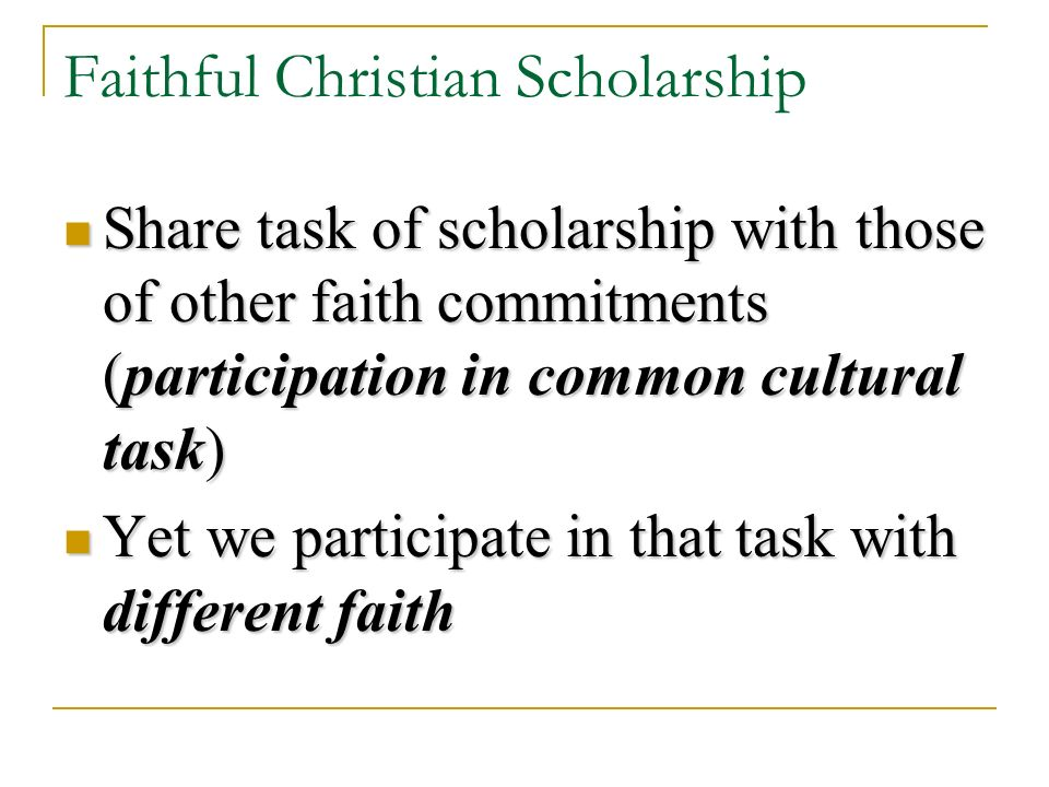 Faithful Christian Scholarship Share task of scholarship with those of other faith commitments (participation in common cultural task) Share task of scholarship with those of other faith commitments (participation in common cultural task) Yet we participate in that task with different faith Yet we participate in that task with different faith