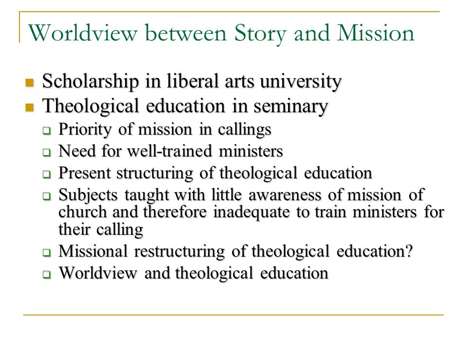 Worldview between Story and Mission Scholarship in liberal arts university Scholarship in liberal arts university Theological education in seminary Theological education in seminary Priority of mission in callings Priority of mission in callings Need for well-trained ministers Need for well-trained ministers Present structuring of theological education Present structuring of theological education Subjects taught with little awareness of mission of church and therefore inadequate to train ministers for their calling Subjects taught with little awareness of mission of church and therefore inadequate to train ministers for their calling Missional restructuring of theological education.