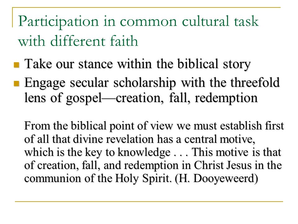 Participation in common cultural task with different faith Take our stance within the biblical story Take our stance within the biblical story Engage secular scholarship with the threefold lens of gospelcreation, fall, redemption Engage secular scholarship with the threefold lens of gospelcreation, fall, redemption From the biblical point of view we must establish first of all that divine revelation has a central motive, which is the key to knowledge...