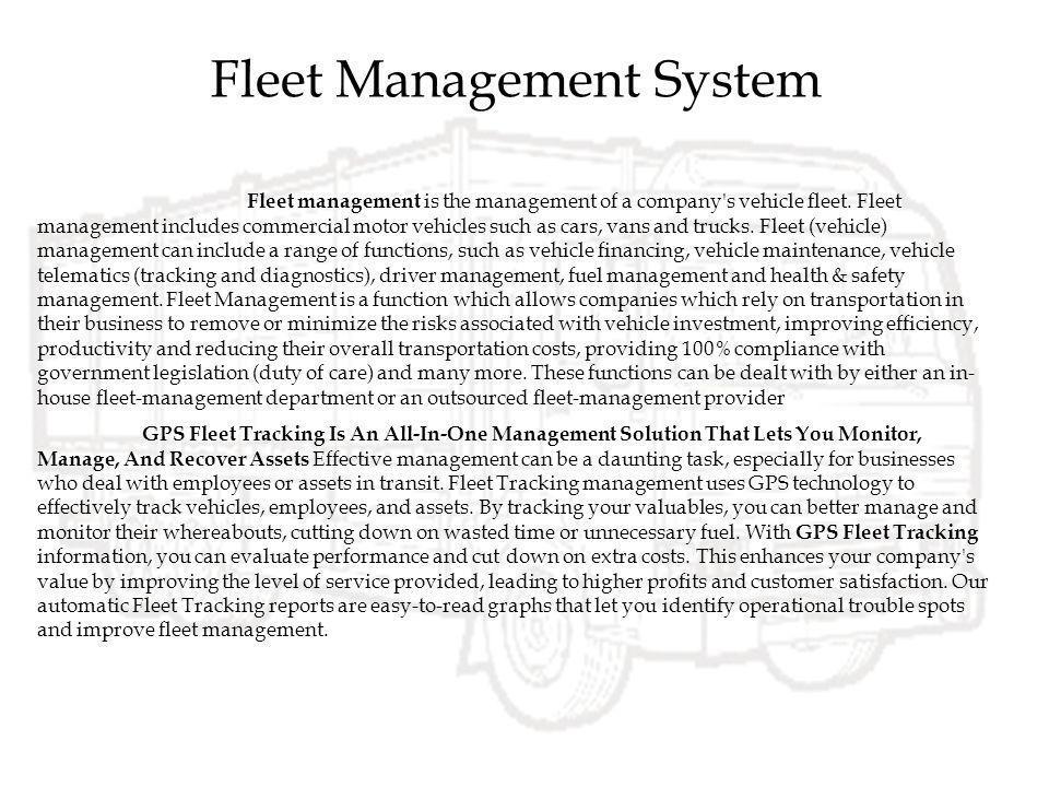 Fleet Management System Fleet management is the management of a company's vehicle fleet. Fleet management includes commercial motor vehicles such as c