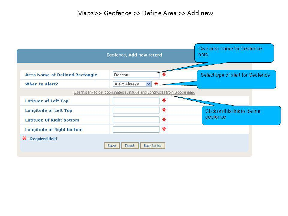 Maps >> Geofence >> Define Area >> Add new Give area name for Geofence here Select type of alert for Geofence Click on this link to define geofence