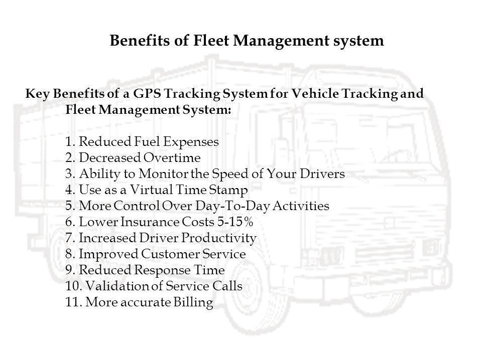 Key Benefits of a GPS Tracking System for Vehicle Tracking and Fleet Management System: 1. Reduced Fuel Expenses 2. Decreased Overtime 3. Ability to M