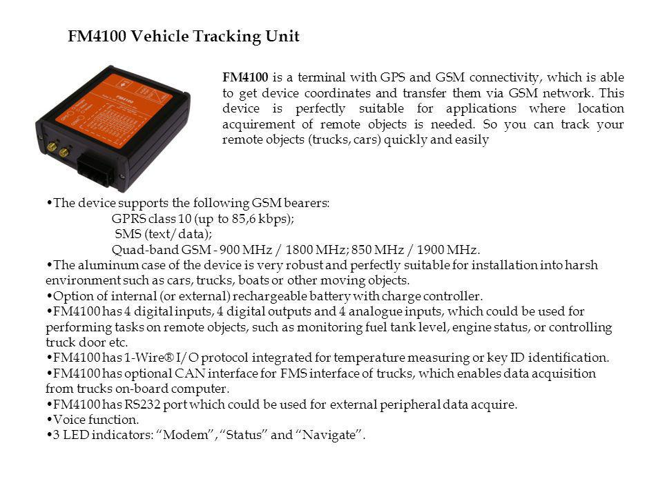 FM4100 Vehicle Tracking Unit FM4100 is a terminal with GPS and GSM connectivity, which is able to get device coordinates and transfer them via GSM net
