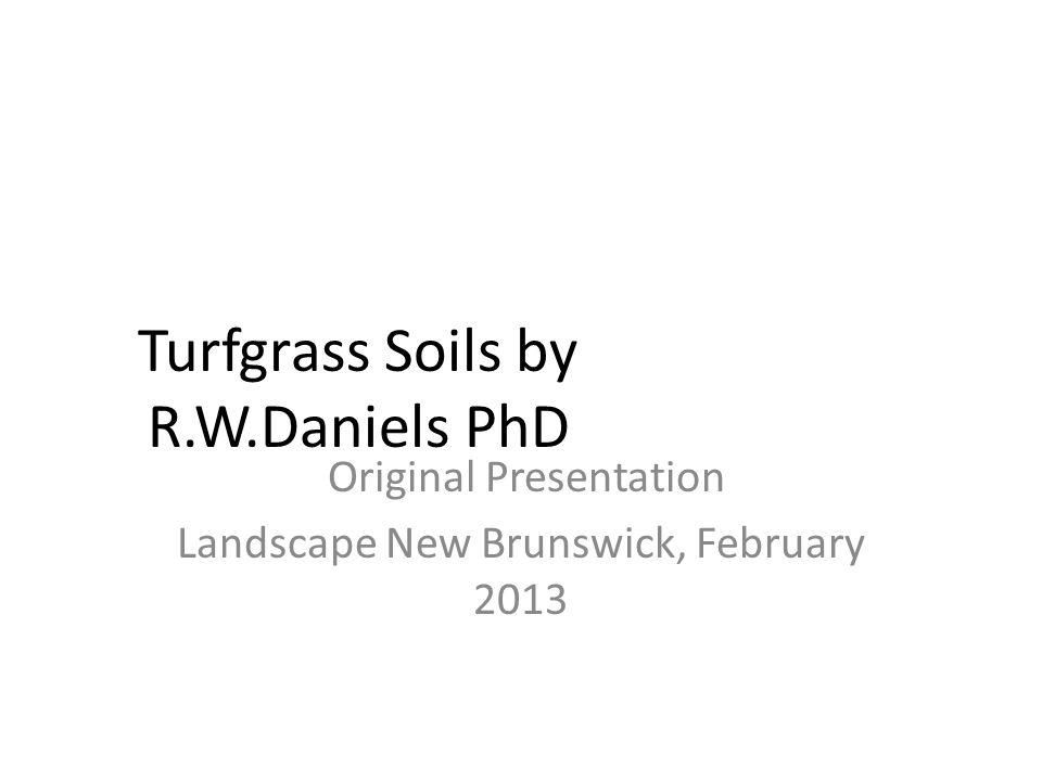 Turfgrass Soils by R.W.Daniels PhD Original Presentation Landscape New Brunswick, February 2013