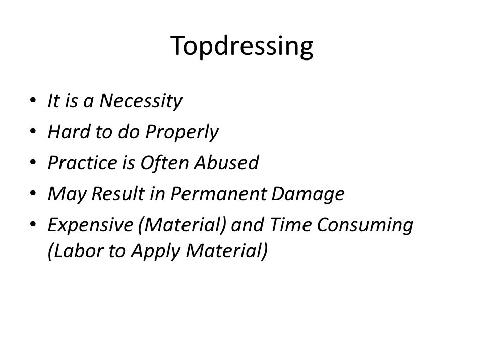 Topdressing It is a Necessity Hard to do Properly Practice is Often Abused May Result in Permanent Damage Expensive (Material) and Time Consuming (Lab