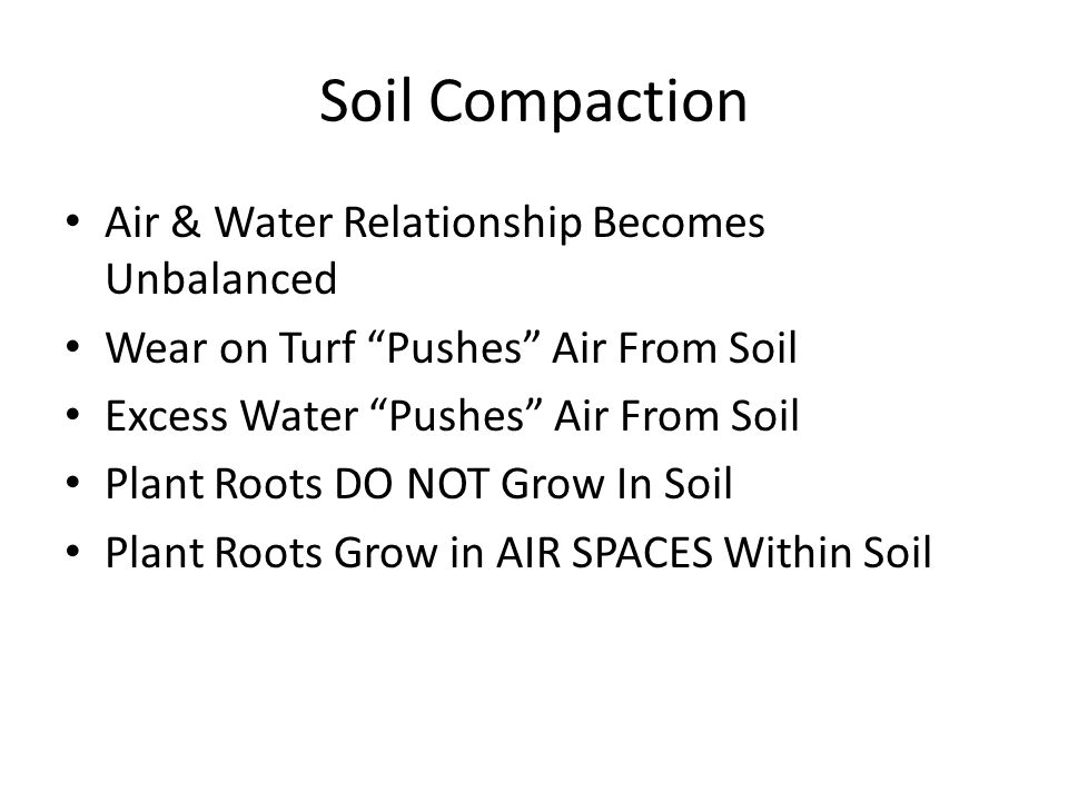 Soil Compaction Air & Water Relationship Becomes Unbalanced Wear on Turf Pushes Air From Soil Excess Water Pushes Air From Soil Plant Roots DO NOT Gro