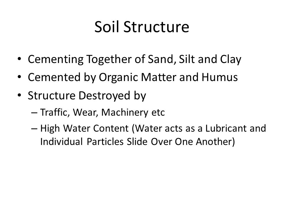 Soil Structure Cementing Together of Sand, Silt and Clay Cemented by Organic Matter and Humus Structure Destroyed by – Traffic, Wear, Machinery etc –