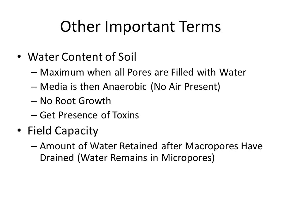 Other Important Terms Water Content of Soil – Maximum when all Pores are Filled with Water – Media is then Anaerobic (No Air Present) – No Root Growth