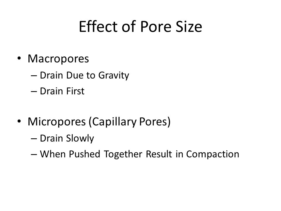 Effect of Pore Size Macropores – Drain Due to Gravity – Drain First Micropores (Capillary Pores) – Drain Slowly – When Pushed Together Result in Compa