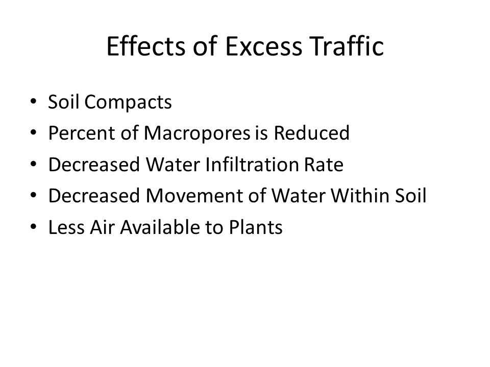 Effects of Excess Traffic Soil Compacts Percent of Macropores is Reduced Decreased Water Infiltration Rate Decreased Movement of Water Within Soil Les
