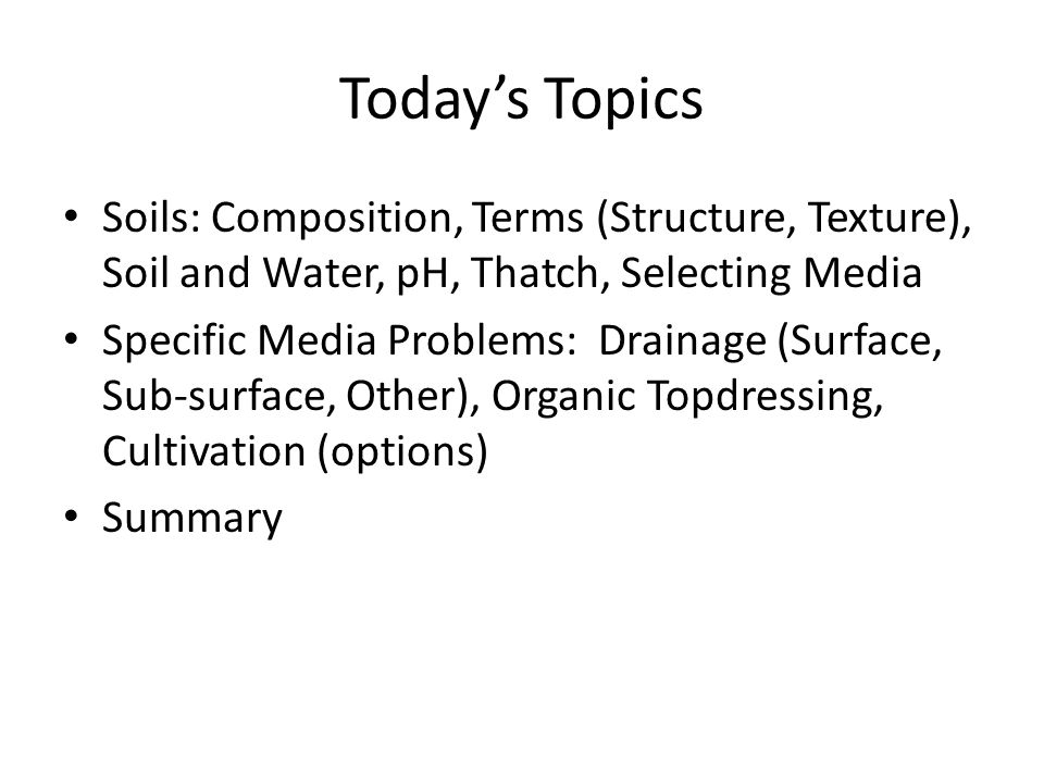 Todays Topics Soils: Composition, Terms (Structure, Texture), Soil and Water, pH, Thatch, Selecting Media Specific Media Problems: Drainage (Surface,