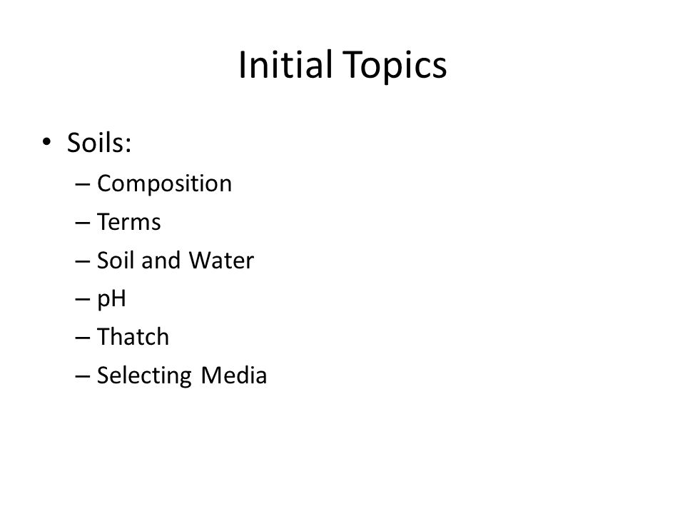 Initial Topics Soils: – Composition – Terms – Soil and Water – pH – Thatch – Selecting Media