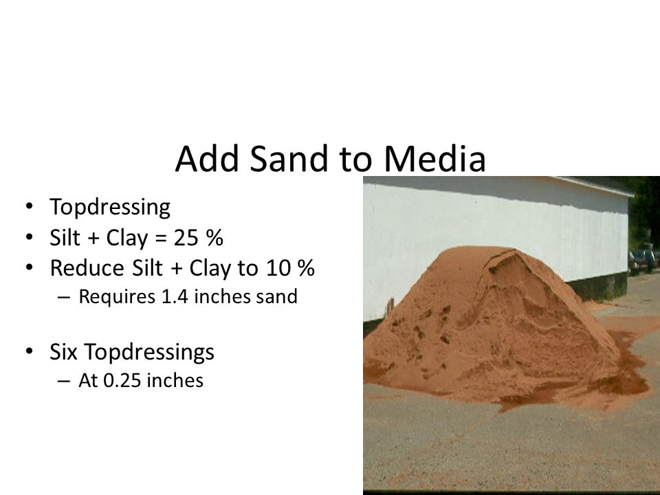 Add Sand to Media Topdressing Silt + Clay = 25 % Reduce Silt + Clay to 10 % – Requires 1.4 inches sand Six Topdressings – At 0.25 inches
