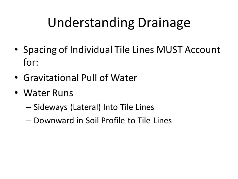 Understanding Drainage Spacing of Individual Tile Lines MUST Account for: Gravitational Pull of Water Water Runs – Sideways (Lateral) Into Tile Lines