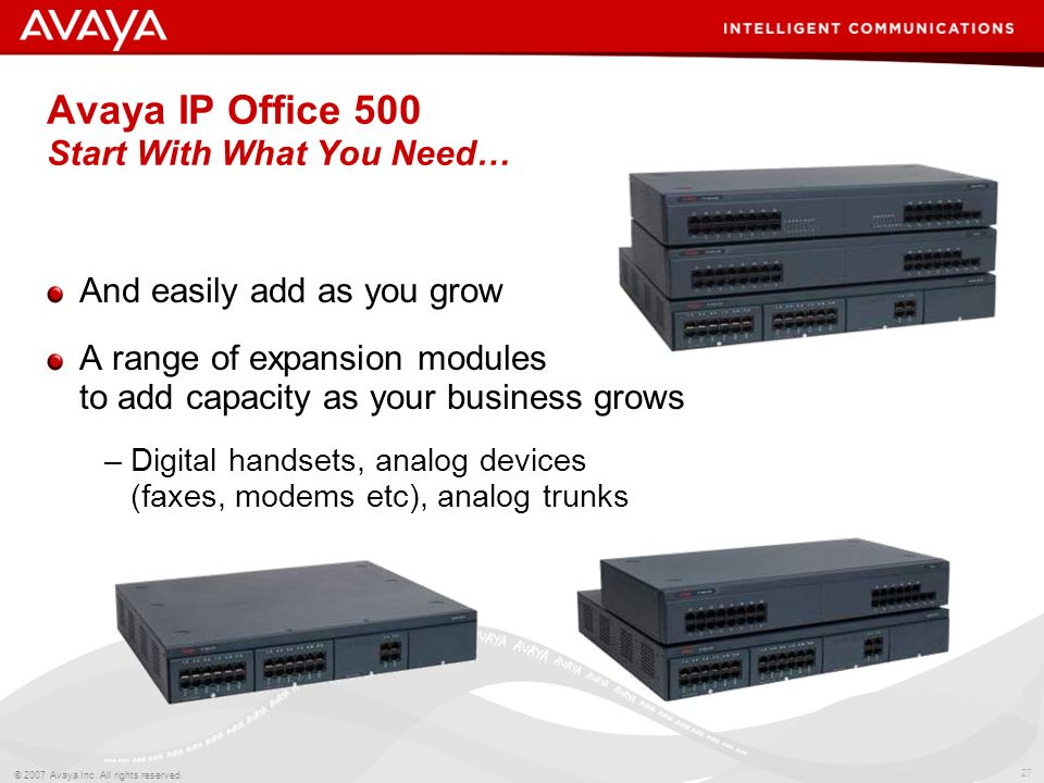 26 © 2007 Avaya Inc. All rights reserved. Avaya IP Office 500 How Would You Like Yours? *Not available in North America TAKE A LOOK UNDER THE HOOD Ran