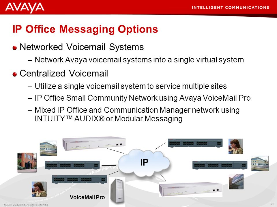 48 © 2007 Avaya Inc. All rights reserved. IP Office Messaging Options Embedded Voicemail –Available for IP Office 500 system –Voicemail to Email prese