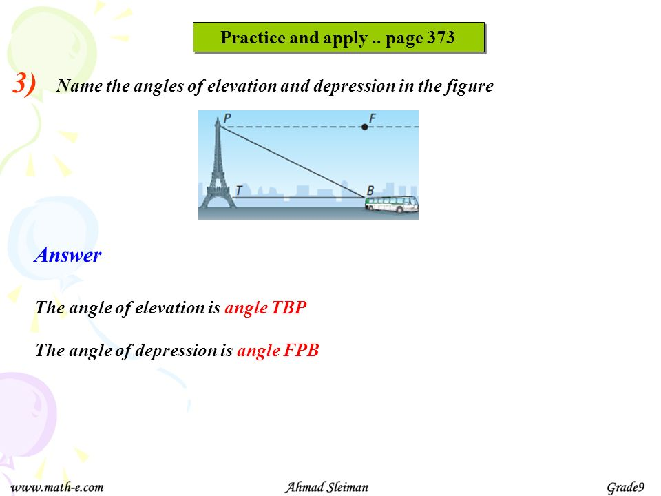 3) Name the angles of elevation and depression in the figure Practice and apply.. page 373 Answer The angle of elevation is angle TBP The angle of dep