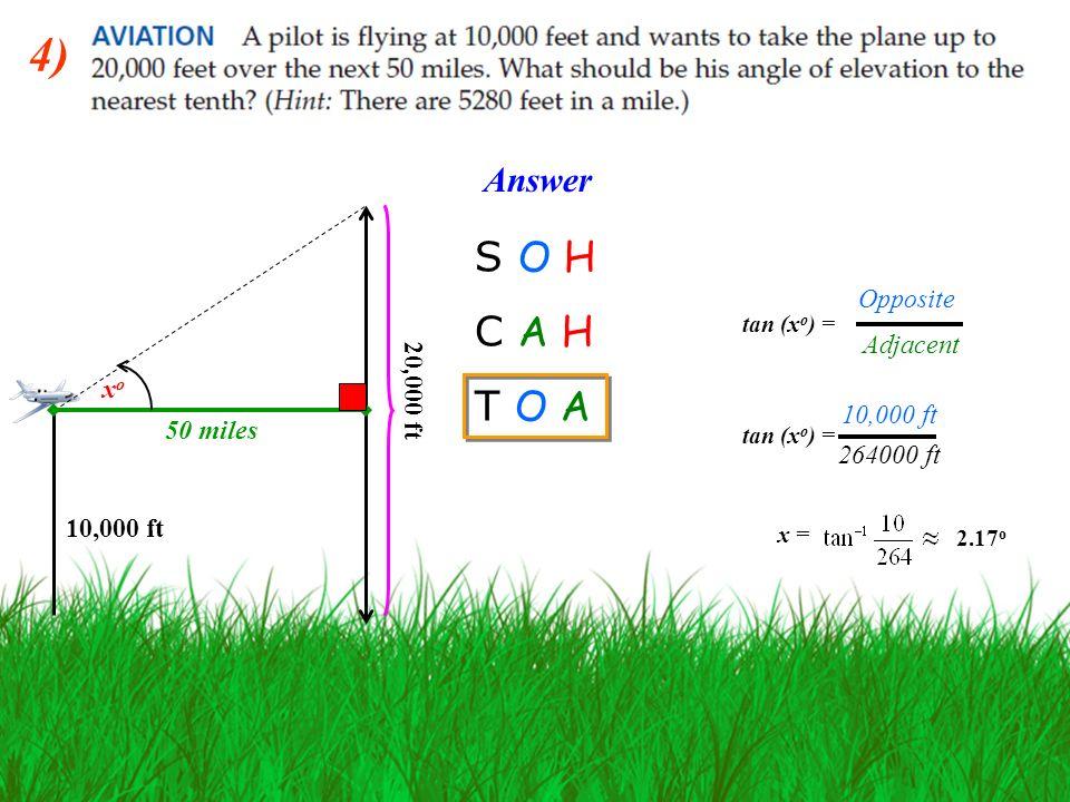 4) 10,000 ft 20,000 ft 50 miles xoxo Answer S O H C A H T O A tan (x o ) = 264000 ft tan (x o ) = 10,000 ft 2.17 o Opposite Adjacent x =