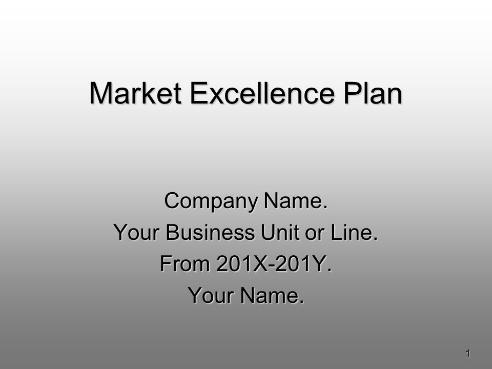 1 Market Excellence Plan Company Name. Your Business Unit or Line. From 201X-201Y. Your Name.