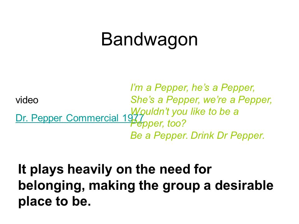 Bandwagon It plays heavily on the need for belonging, making the group a desirable place to be. video Dr. Pepper Commercial 1977 Im a Pepper, hes a Pe