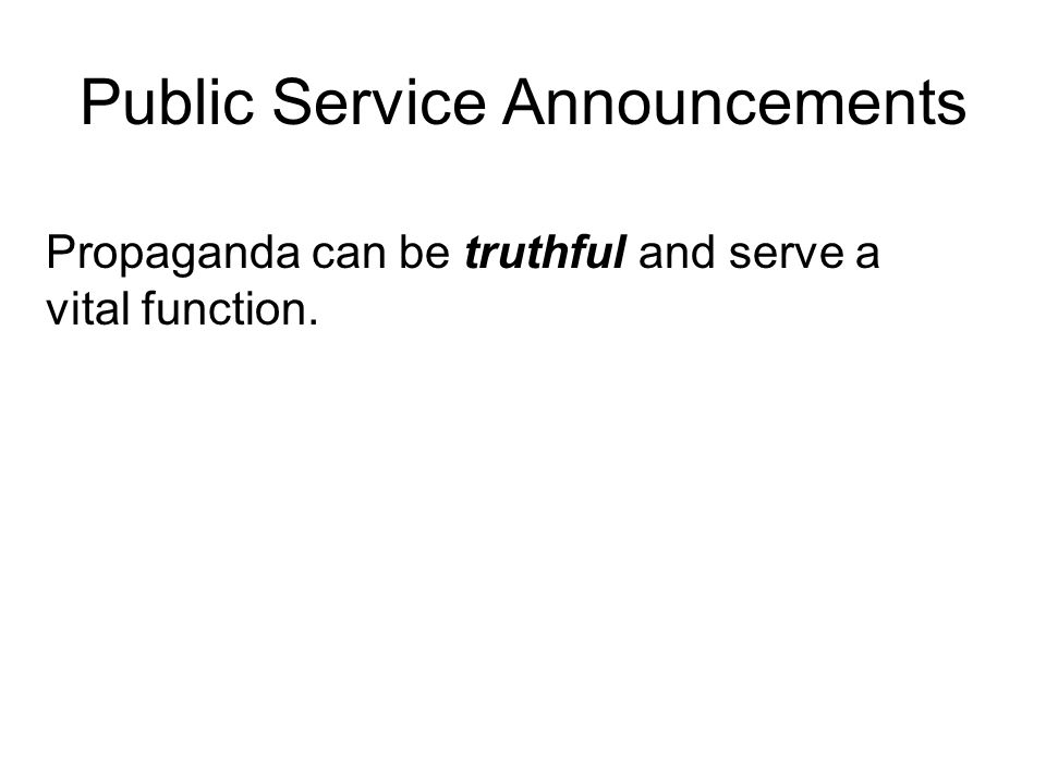 Public Service Announcements Propaganda can be truthful and serve a vital function.