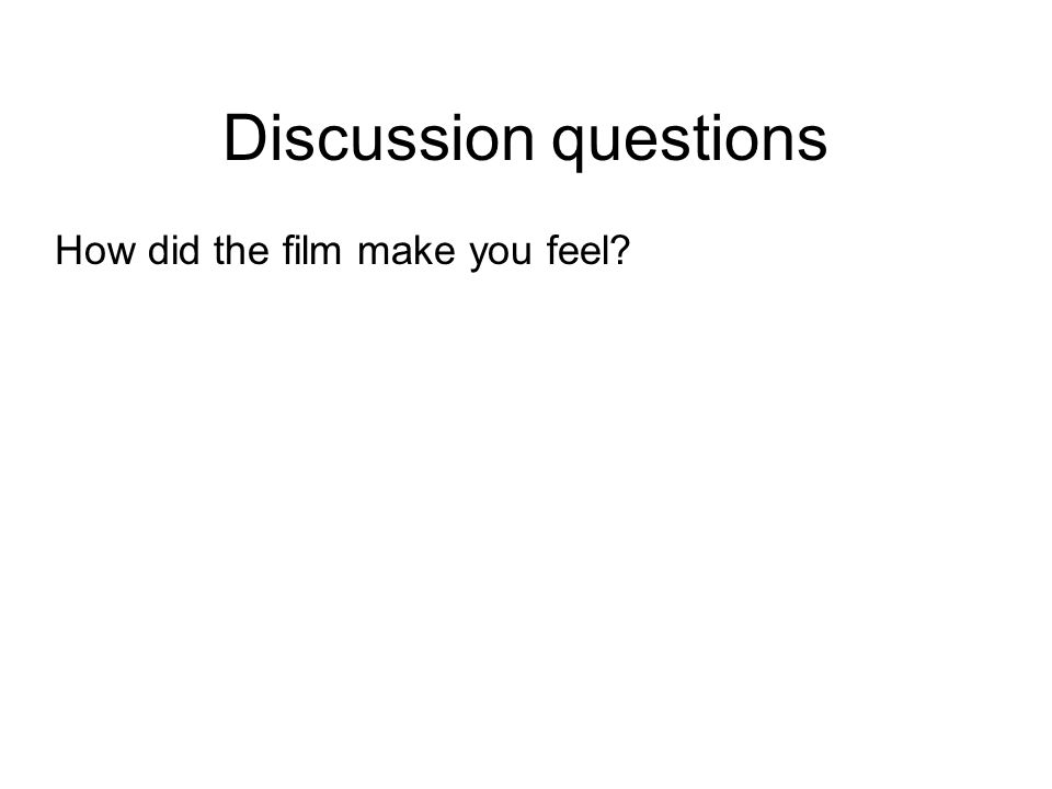 Discussion questions How did the film make you feel?