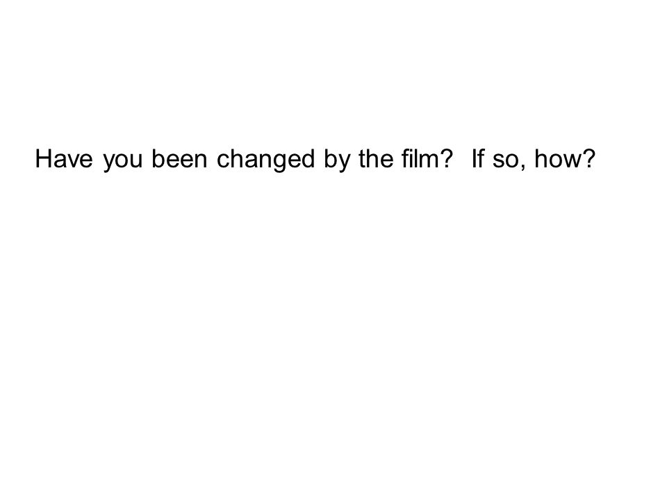 Have you been changed by the film? If so, how?