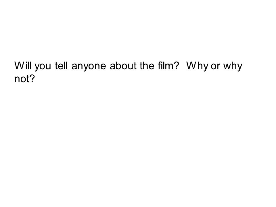 Will you tell anyone about the film? Why or why not?