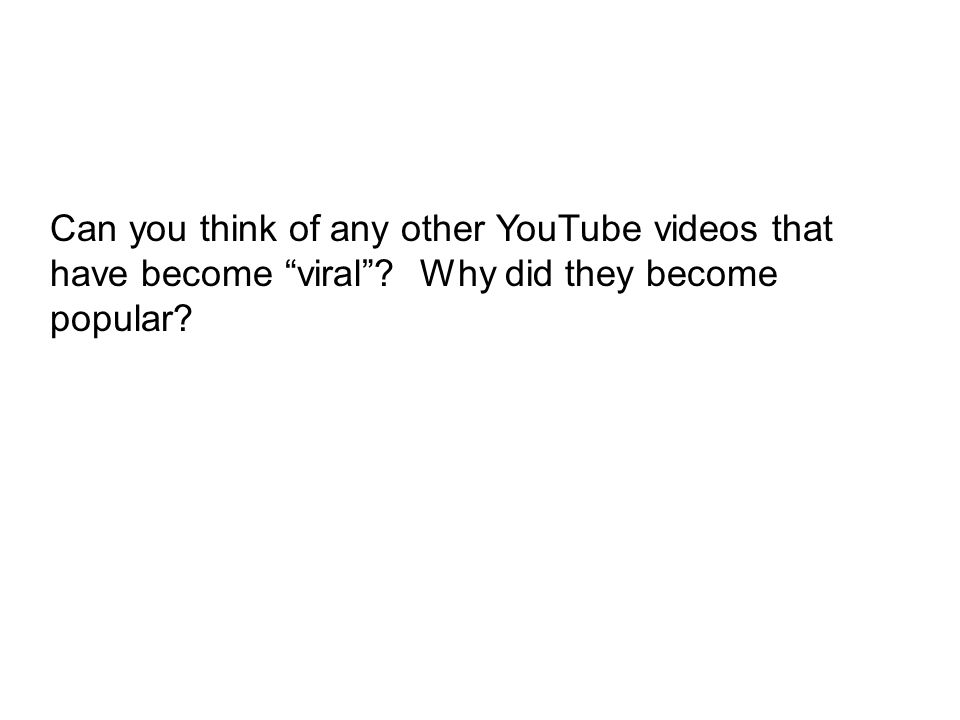 Can you think of any other YouTube videos that have become viral? Why did they become popular?
